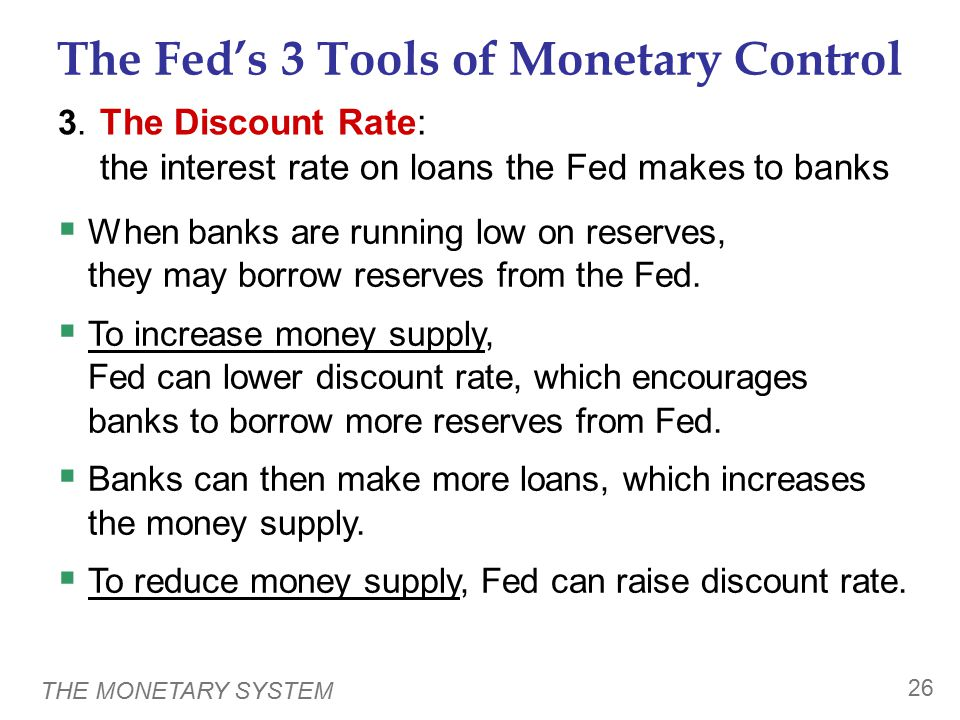 THE MONETARY SYSTEM 26 The Fed's 3 Tools of Monetary Control 3. The Discount Rate: the interest rate on loans the Fed makes to banks  When banks are