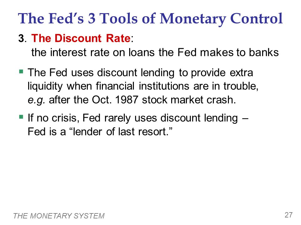 THE MONETARY SYSTEM 27 The Fed's 3 Tools of Monetary Control 3. The Discount Rate: the interest rate on loans the Fed makes to banks  The Fed uses di