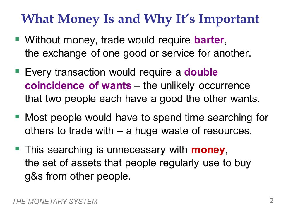 THE MONETARY SYSTEM 2 What Money Is and Why It's Important  Without money, trade would require barter, the exchange of one good or service for another.