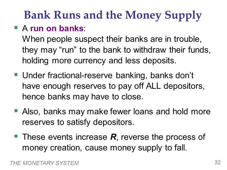 """THE MONETARY SYSTEM 32 Bank Runs and the Money Supply  A run on banks: When people suspect their banks are in trouble, they may """"run"""" to the bank to"""