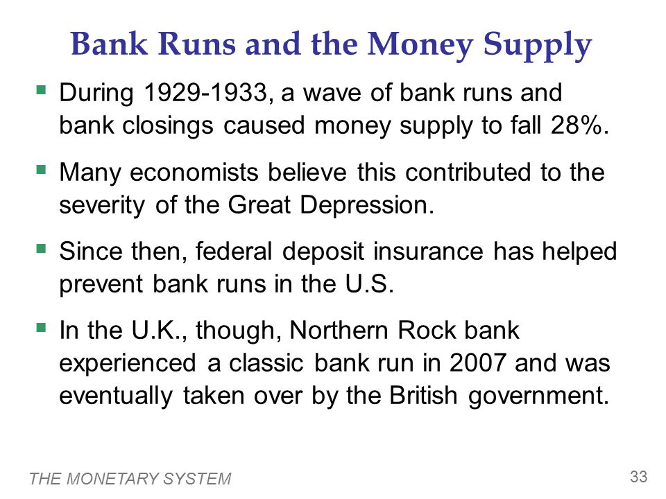 THE MONETARY SYSTEM 33 Bank Runs and the Money Supply  During 1929-1933, a wave of bank runs and bank closings caused money supply to fall 28%.
