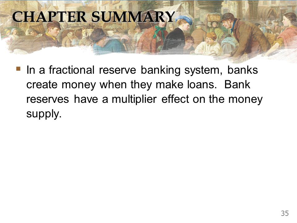 CHAPTER SUMMARY  In a fractional reserve banking system, banks create money when they make loans. Bank reserves have a multiplier effect on the money