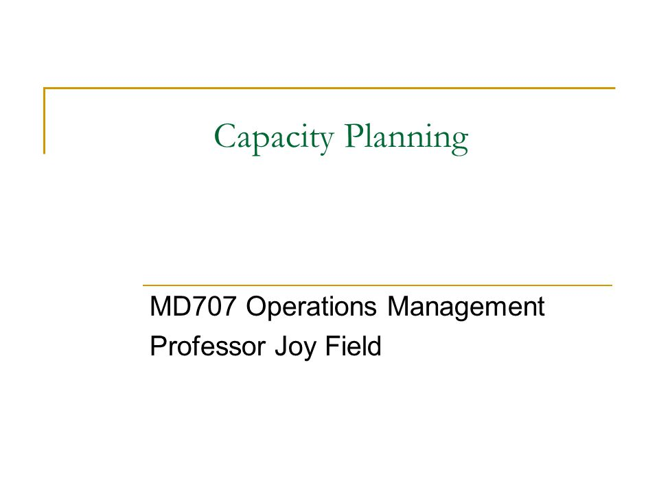 Capacity Planning MD707 Operations Management Professor Joy Field