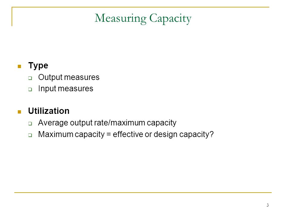 Measuring Capacity Type  Output measures  Input measures Utilization  Average output rate/maximum capacity  Maximum capacity = effective or design