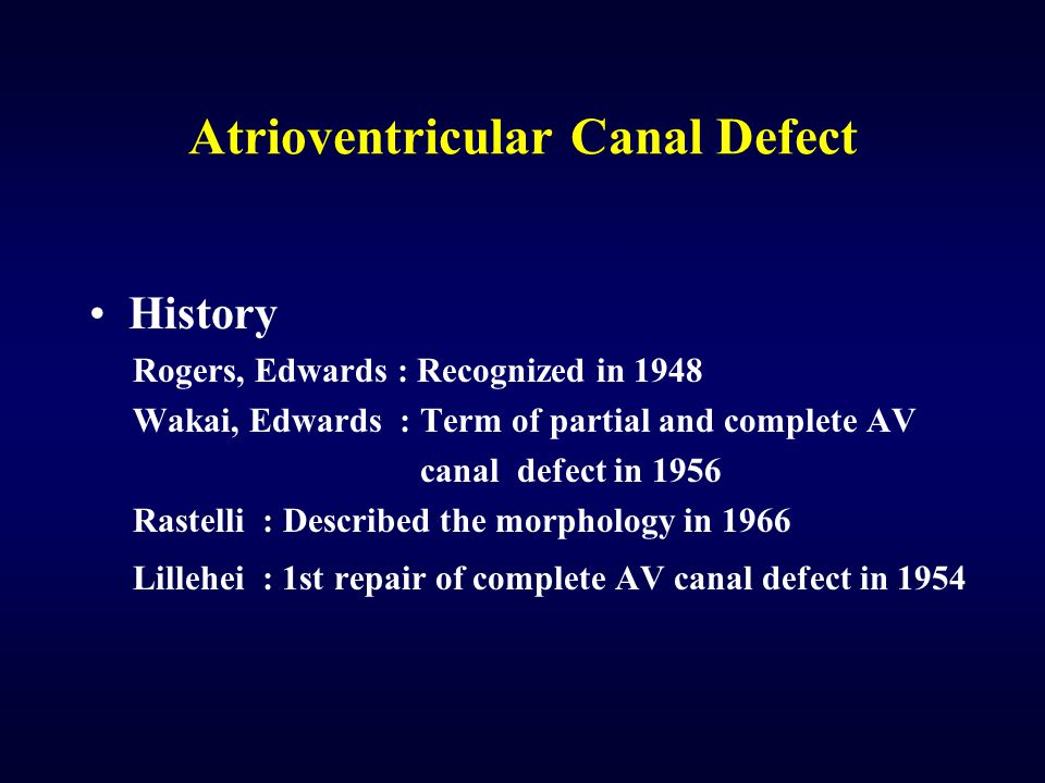 Atrioventricular Canal Defect History Rogers, Edwards : Recognized in 1948 Wakai, Edwards : Term of partial and complete AV canal defect in 1956 Raste