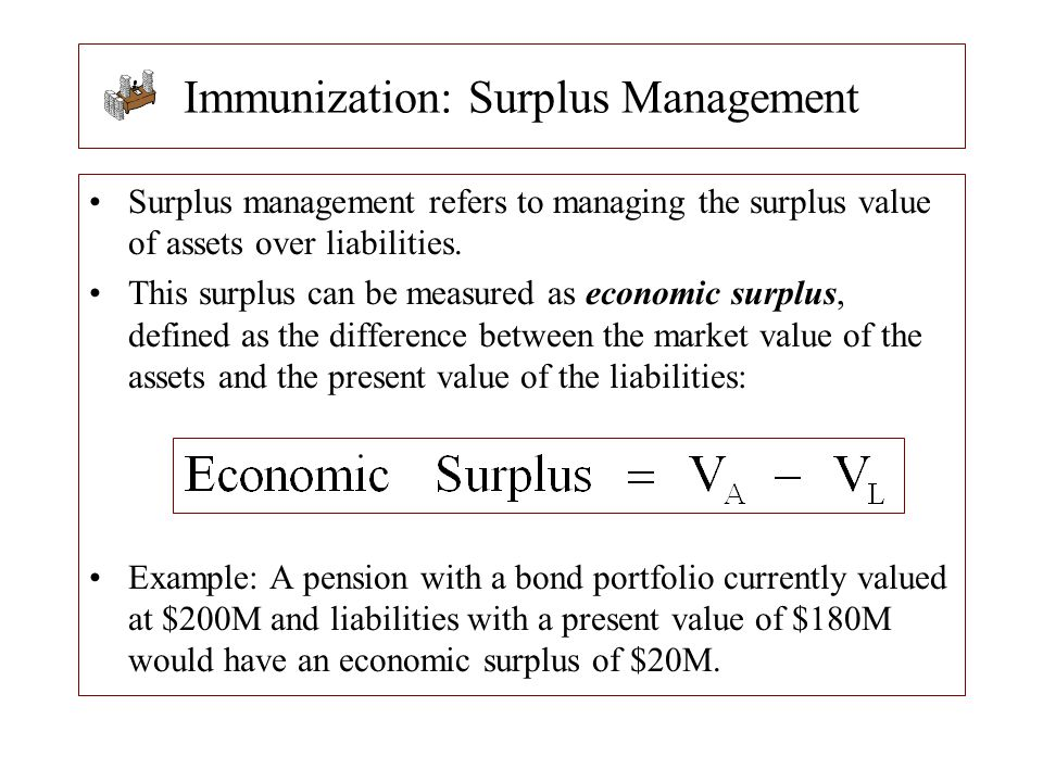 Immunization: Surplus Management Surplus management refers to managing the surplus value of assets over liabilities. This surplus can be measured as e