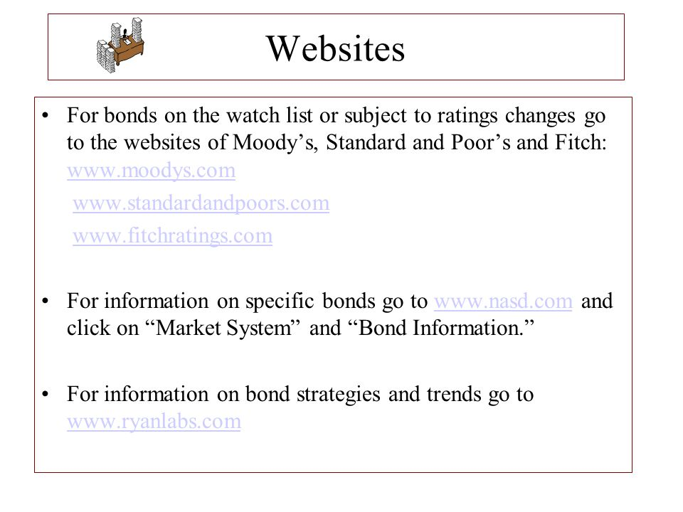 Websites For bonds on the watch list or subject to ratings changes go to the websites of Moody's, Standard and Poor's and Fitch: www.moodys.com www.mo