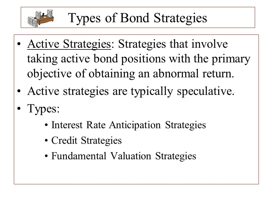 Types of Bond Strategies Passive Strategies: Strategies in which no change in the position is necessary once the bonds are selected.