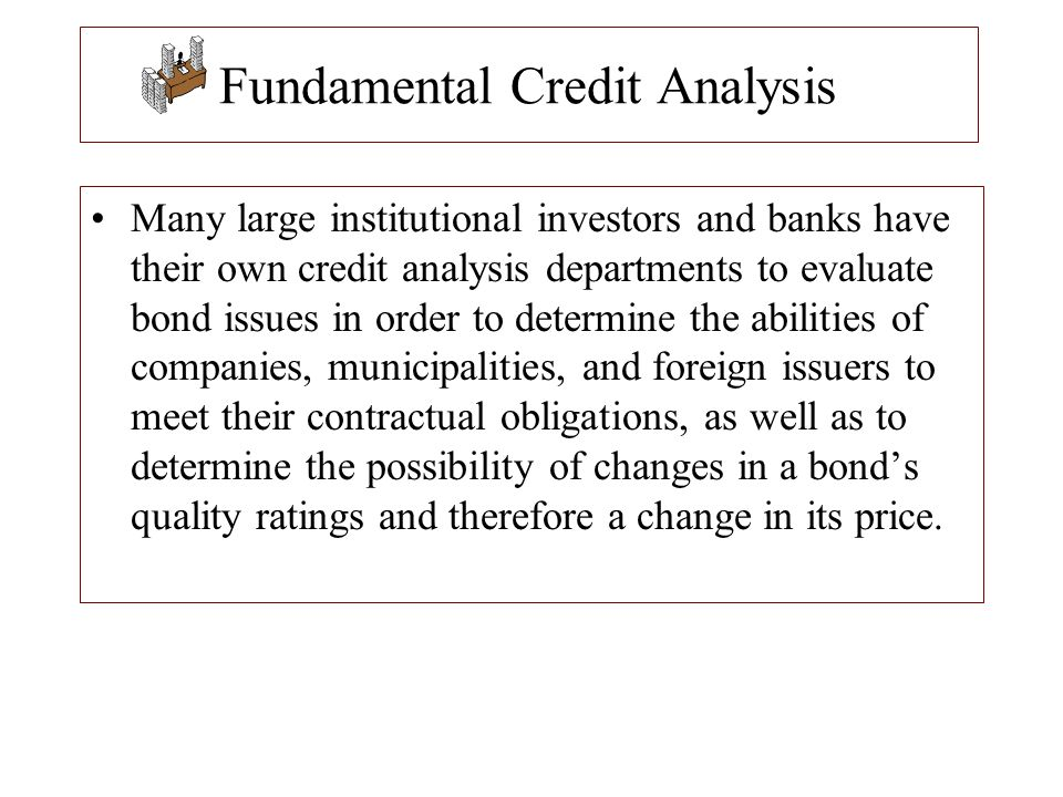 Fundamental Credit Analysis Many large institutional investors and banks have their own credit analysis departments to evaluate bond issues in order t