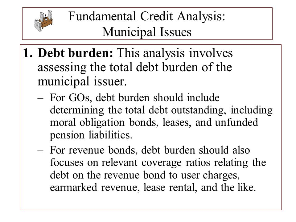 Fundamental Credit Analysis: Municipal Issues 1.Debt burden: This analysis involves assessing the total debt burden of the municipal issuer. –For GOs,