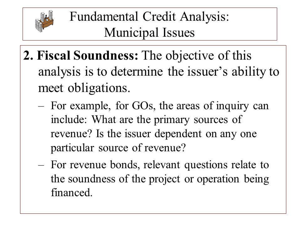 Fundamental Credit Analysis: Municipal Issues 2. Fiscal Soundness: The objective of this analysis is to determine the issuer's ability to meet obligat
