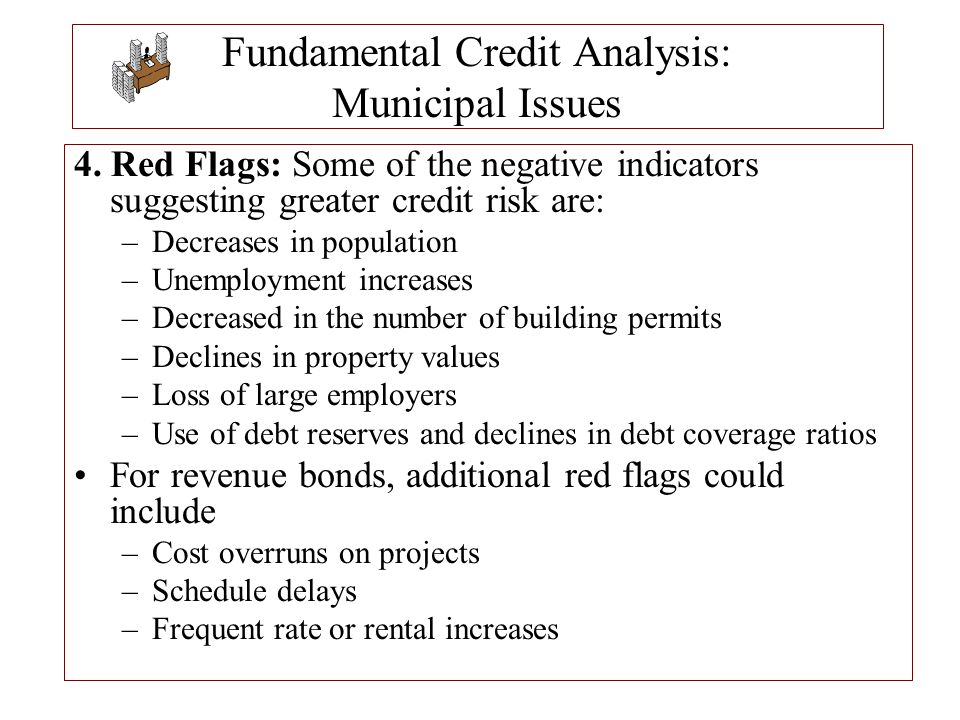 Fundamental Credit Analysis: Municipal Issues 4. Red Flags: Some of the negative indicators suggesting greater credit risk are: –Decreases in populati