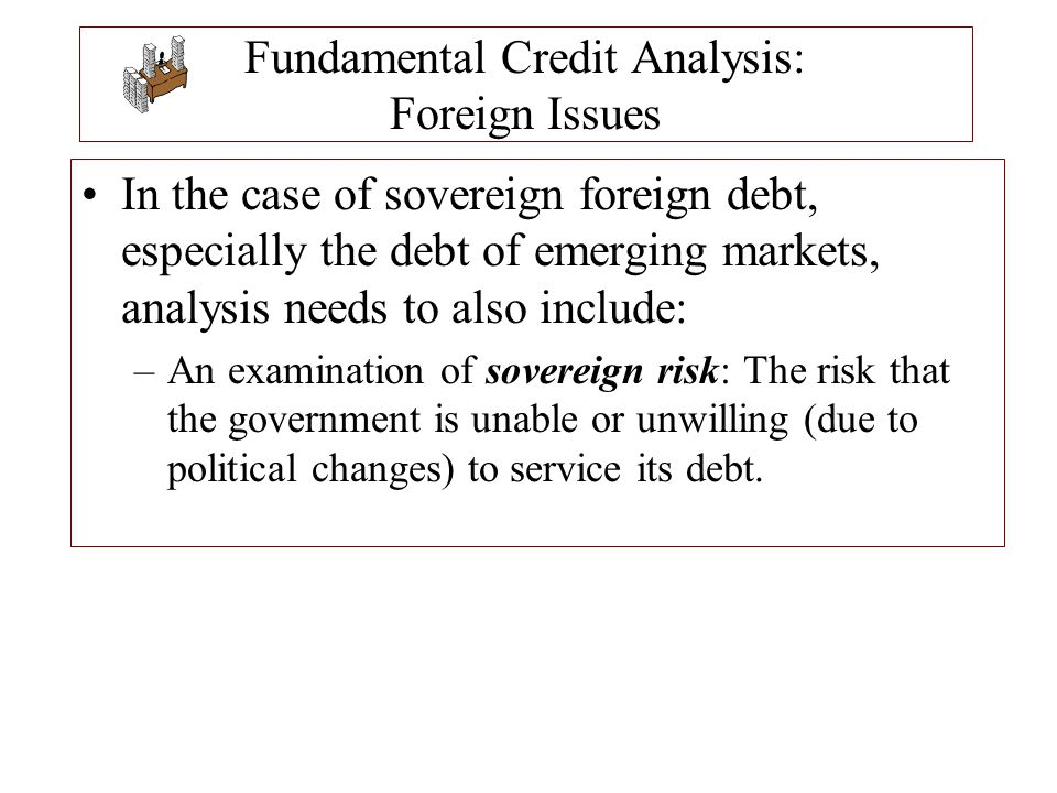 Fundamental Credit Analysis: Foreign Issues In the case of sovereign foreign debt, especially the debt of emerging markets, analysis needs to also inc