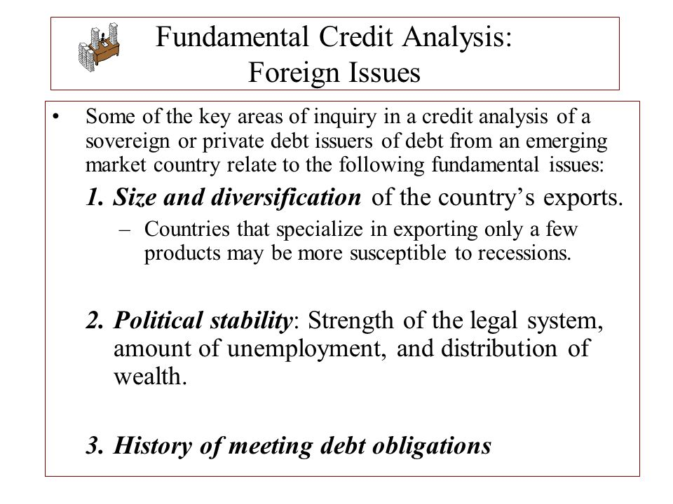 Fundamental Credit Analysis: Foreign Issues Some of the key areas of inquiry in a credit analysis of a sovereign or private debt issuers of debt from