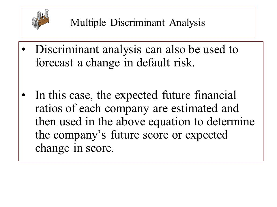 Multiple Discriminant Analysis Discriminant analysis can also be used to forecast a change in default risk. In this case, the expected future financia