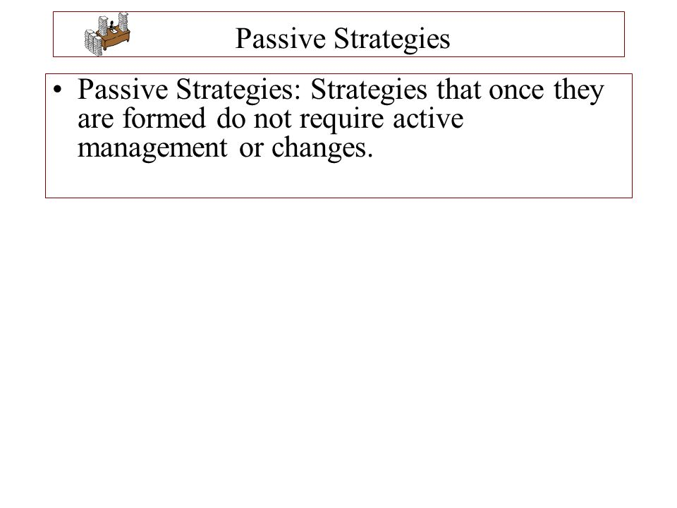 Passive Strategies Passive Strategies: Strategies that once they are formed do not require active management or changes.