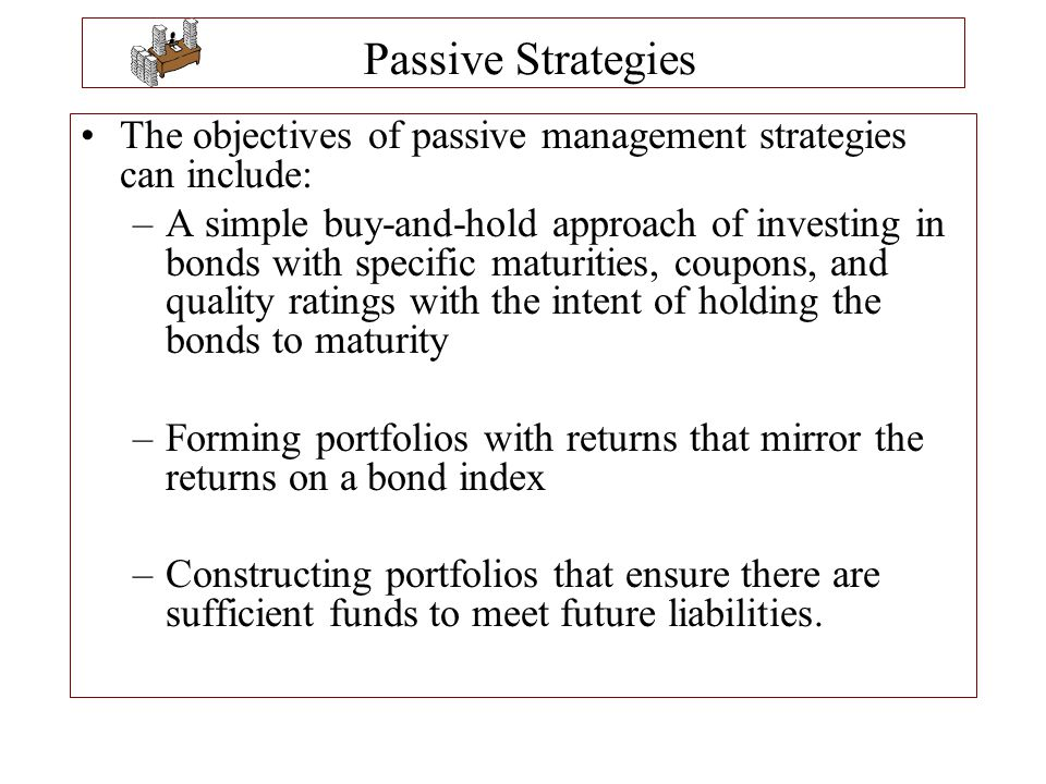Passive Strategies The objectives of passive management strategies can include: –A simple buy-and-hold approach of investing in bonds with specific ma