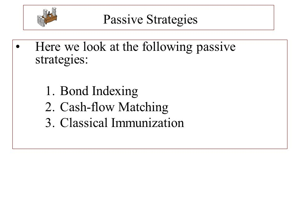 Passive Strategies Here we look at the following passive strategies: 1.Bond Indexing 2.Cash-flow Matching 3.Classical Immunization