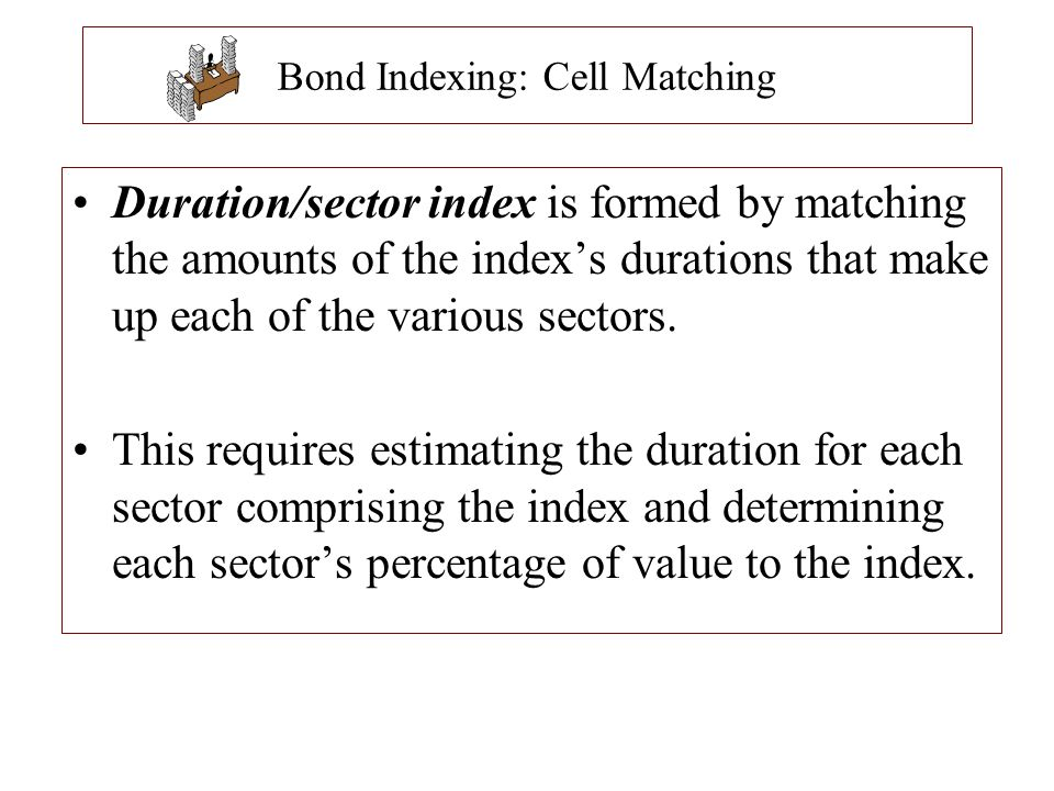 Bond Indexing: Cell Matching Duration/sector index is formed by matching the amounts of the index's durations that make up each of the various sectors