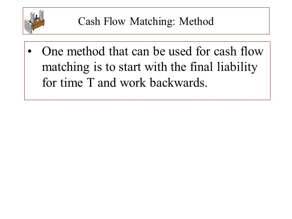 Cash Flow Matching: Method One method that can be used for cash flow matching is to start with the final liability for time T and work backwards.