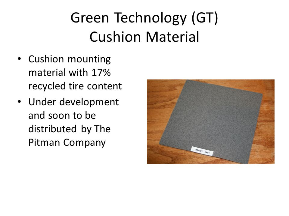 Green Technology (GT) Cushion Material Cushion mounting material with 17% recycled tire content Under development and soon to be distributed by The Pitman Company