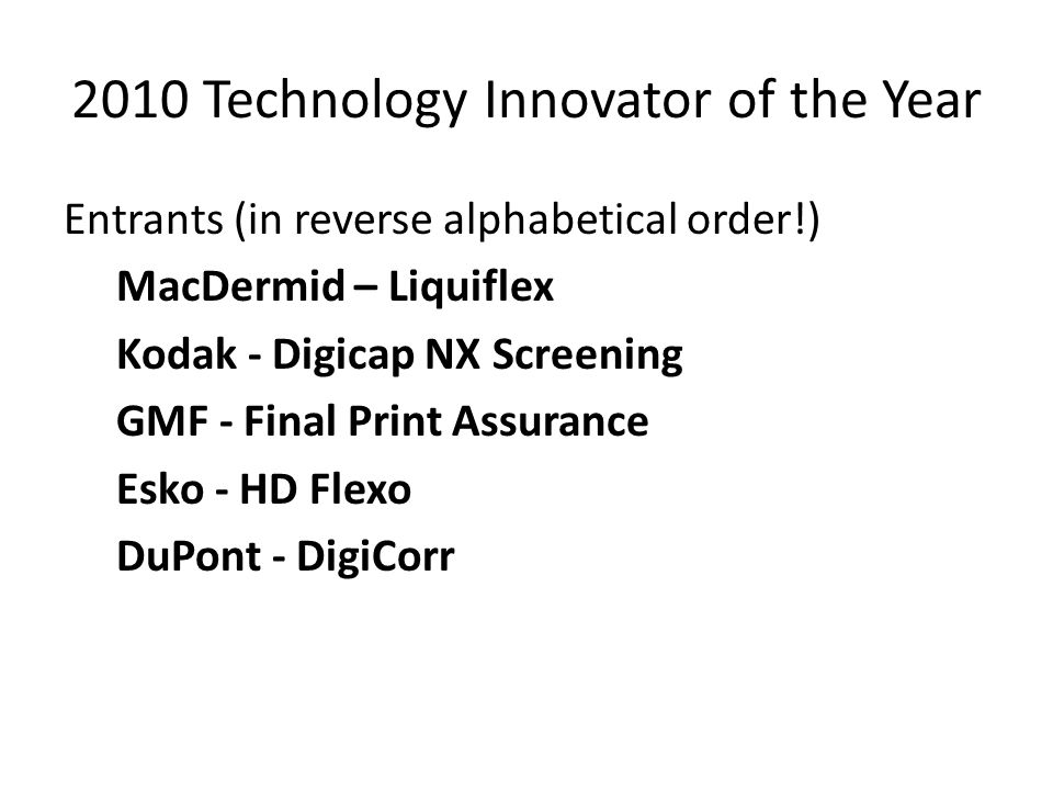 2010 Technology Innovator of the Year Entrants (in reverse alphabetical order!) MacDermid – Liquiflex Kodak - Digicap NX Screening GMF - Final Print Assurance Esko - HD Flexo DuPont - DigiCorr