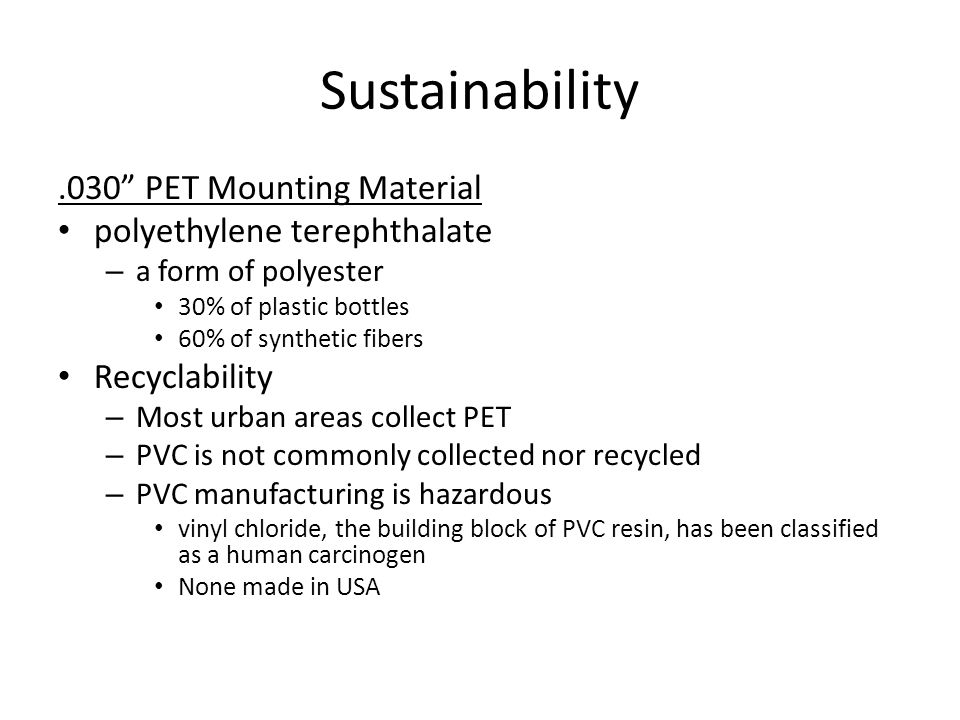 Sustainability.030 PET Mounting Material polyethylene terephthalate – a form of polyester 30% of plastic bottles 60% of synthetic fibers Recyclability – Most urban areas collect PET – PVC is not commonly collected nor recycled – PVC manufacturing is hazardous vinyl chloride, the building block of PVC resin, has been classified as a human carcinogen None made in USA