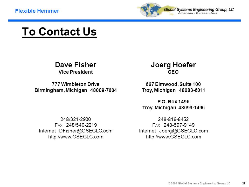 Flexible Hemmer © 2004 Global Systems Engineering Group, LC 27 To Contact Us Joerg Hoefer CEO 667 Elmwood, Suite 100 Troy, Michigan 48083-6011 P.O.