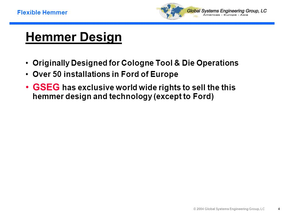 Flexible Hemmer © 2004 Global Systems Engineering Group, LC 4 Hemmer Design Originally Designed for Cologne Tool & Die Operations Over 50 installations in Ford of Europe GSEG has exclusive world wide rights to sell the this hemmer design and technology (except to Ford)