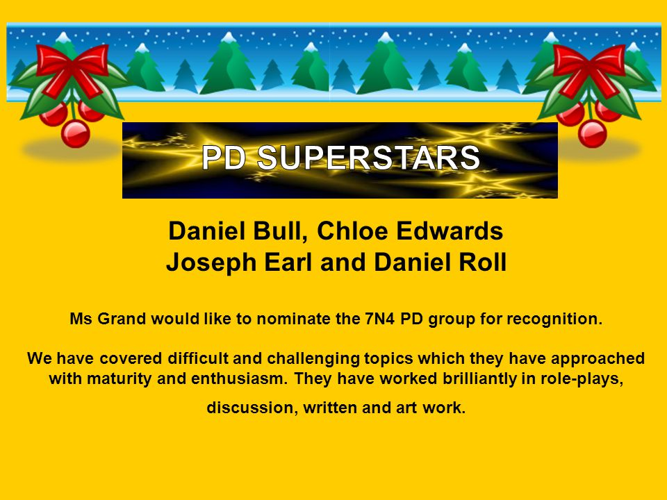 Daniel Bull, Chloe Edwards Joseph Earl and Daniel Roll Ms Grand would like to nominate the 7N4 PD group for recognition.
