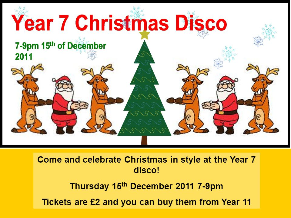 Come and celebrate Christmas in style at the Year 7 disco! Thursday 15 th December 2011 7-9pm Tickets are £2 and you can buy them from Year 11