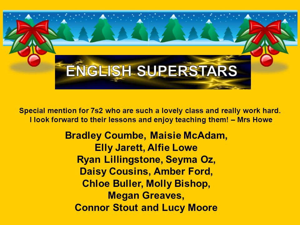 Bradley Coumbe, Maisie McAdam, Elly Jarett, Alfie Lowe Ryan Lillingstone, Seyma Oz, Daisy Cousins, Amber Ford, Chloe Buller, Molly Bishop, Megan Greaves, Connor Stout and Lucy Moore Special mention for 7s2 who are such a lovely class and really work hard.