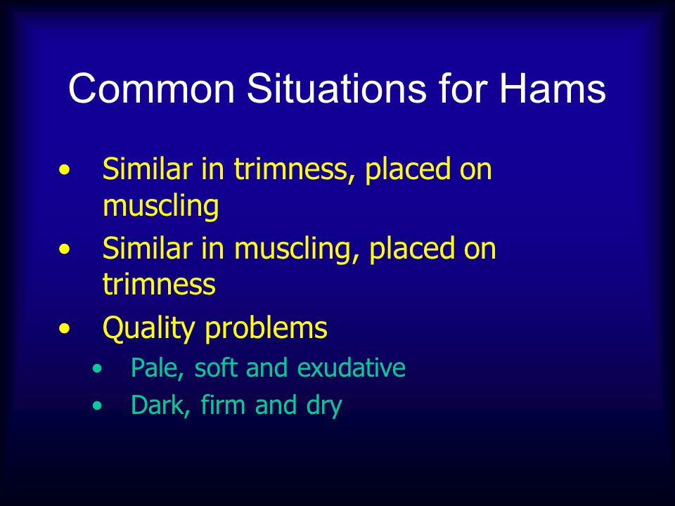 Common Situations for Hams Similar in trimness, placed on muscling Similar in muscling, placed on trimness Quality problems Pale, soft and exudative D