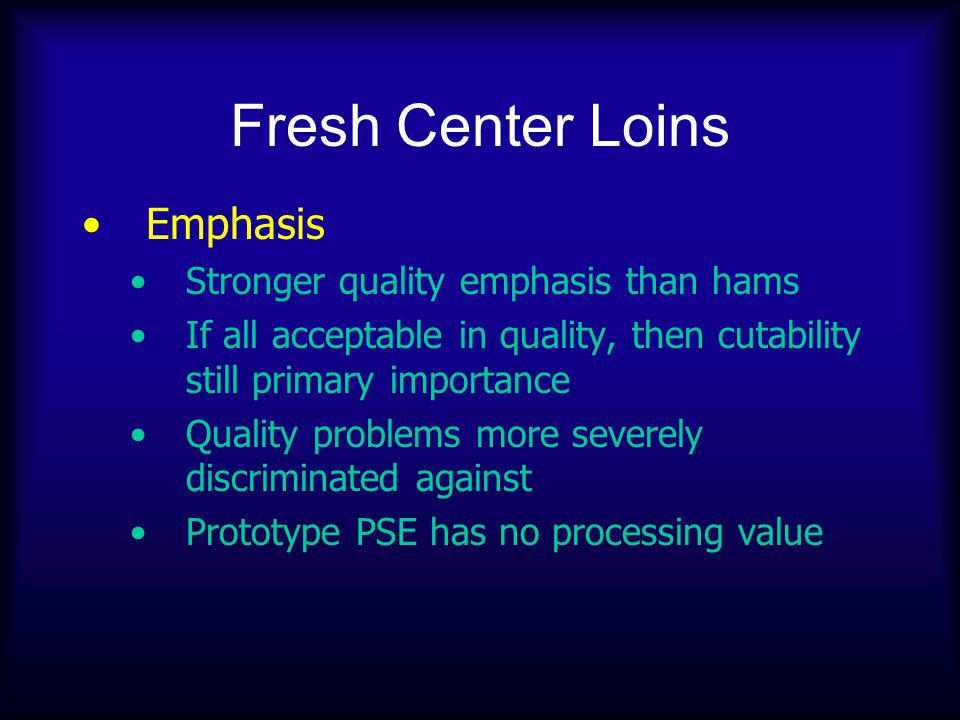 Fresh Center Loins Emphasis Stronger quality emphasis than hams If all acceptable in quality, then cutability still primary importance Quality problem