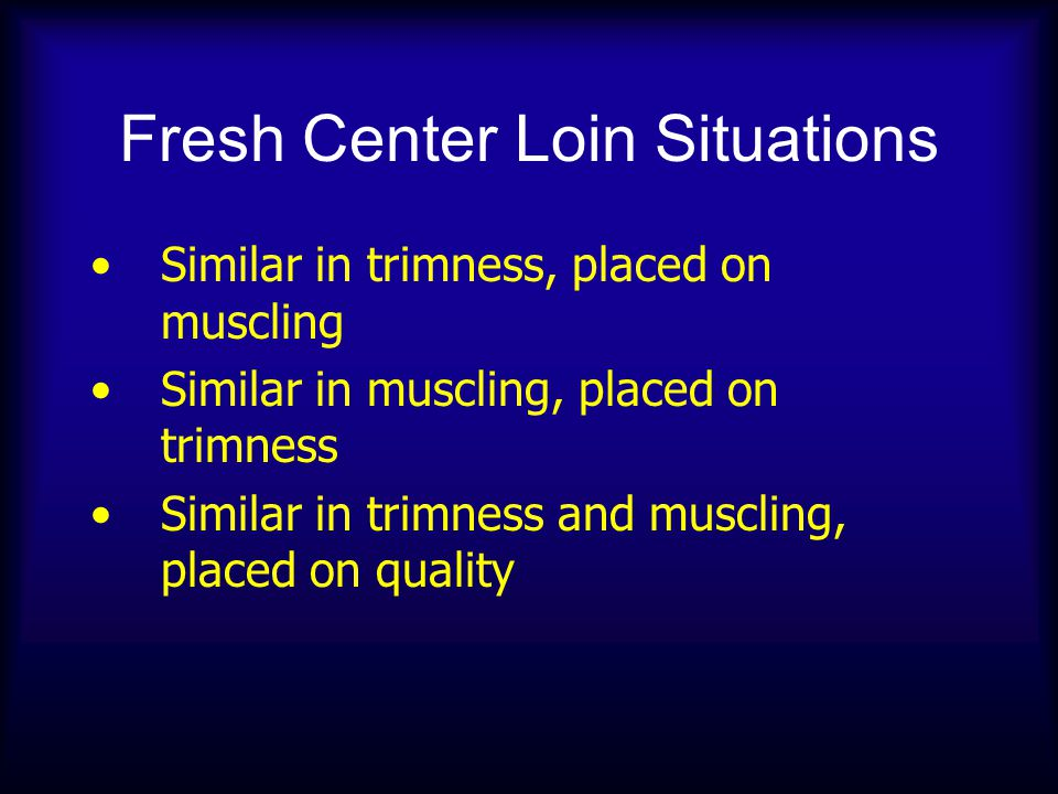 Fresh Center Loin Situations Similar in trimness, placed on muscling Similar in muscling, placed on trimness Similar in trimness and muscling, placed