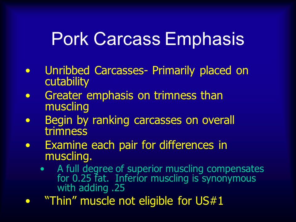 Pork Carcass Emphasis Unribbed Carcasses- Primarily placed on cutability Greater emphasis on trimness than muscling Begin by ranking carcasses on overall trimness Examine each pair for differences in muscling.