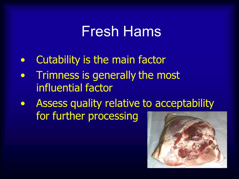 Fresh Hams Cutability is the main factor Trimness is generally the most influential factor Assess quality relative to acceptability for further processing