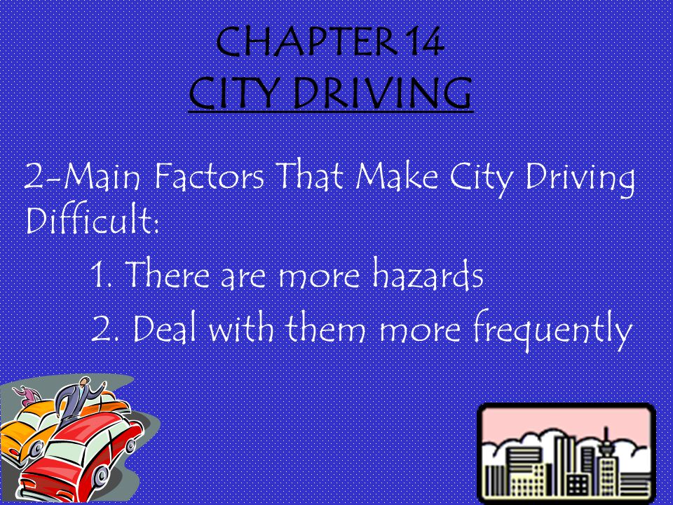 CHAPTER 14 CITY DRIVING 2-Main Factors That Make City Driving Difficult: 1.
