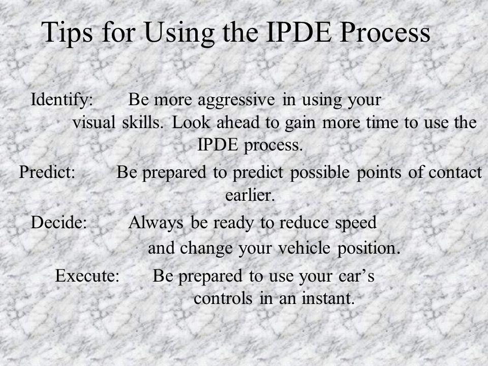 Tips for Using the IPDE Process Identify:Be more aggressive in using your visual skills.