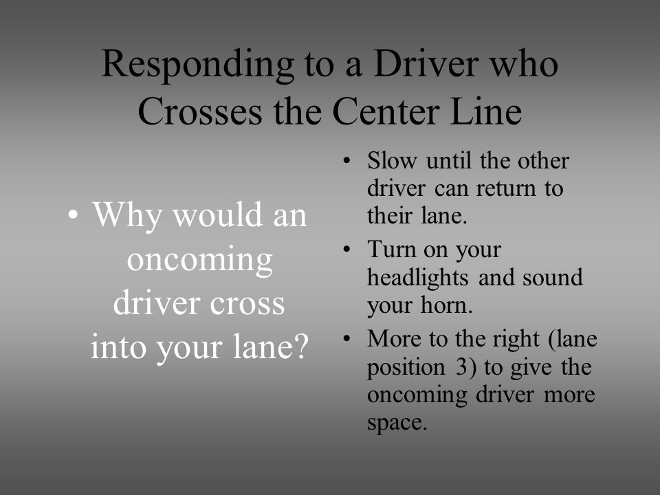 Responding to a Driver who Crosses the Center Line Why would an oncoming driver cross into your lane.