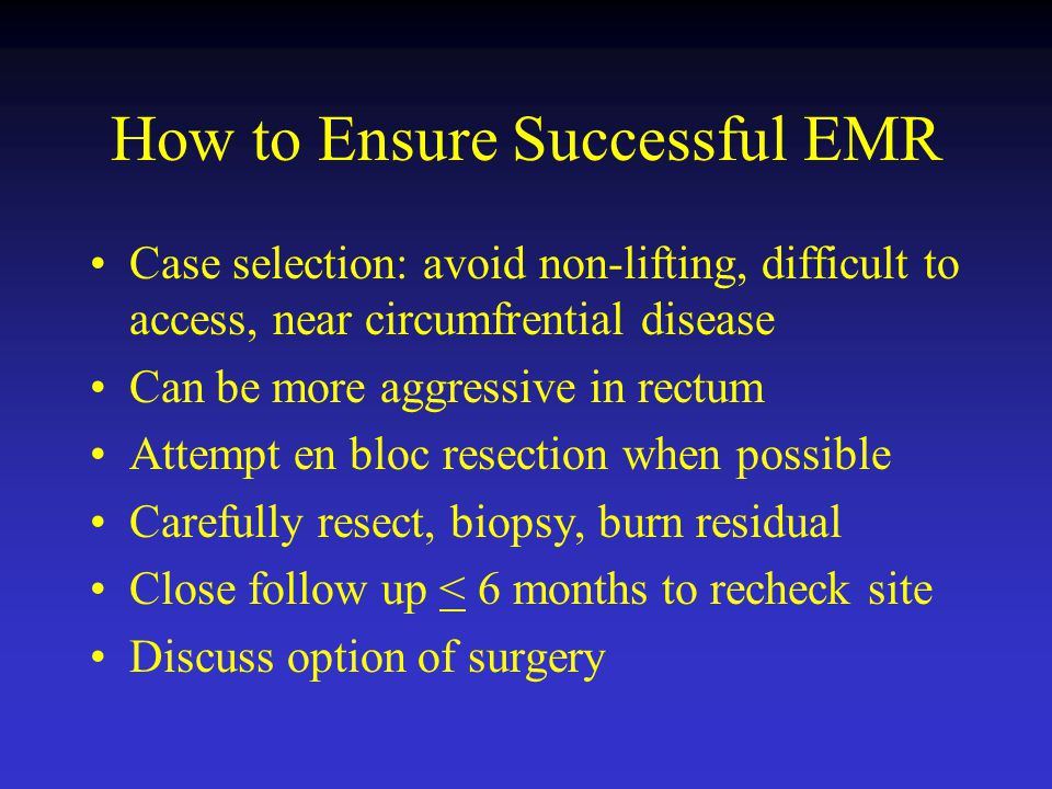 How to Ensure Successful EMR Case selection: avoid non-lifting, difficult to access, near circumfrential disease Can be more aggressive in rectum Atte