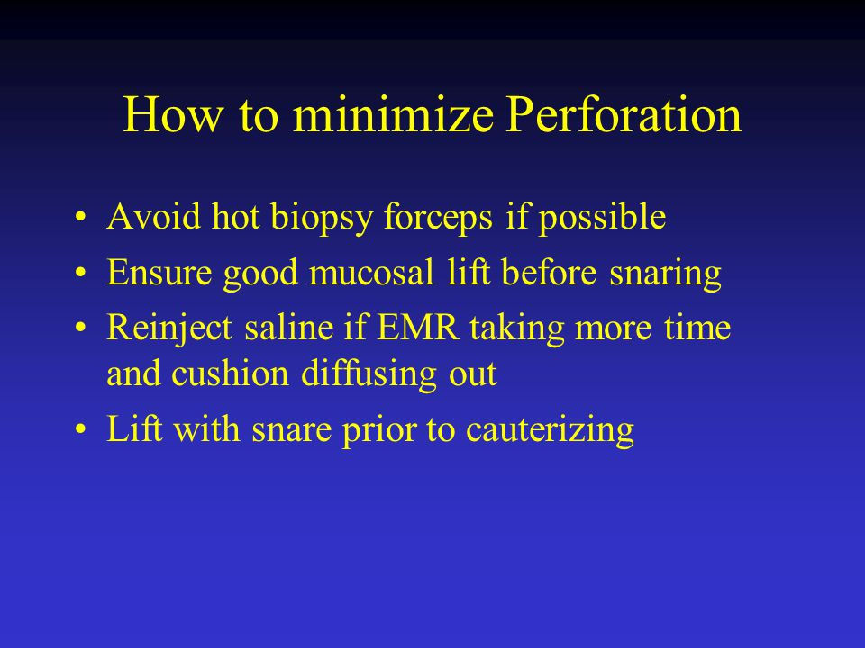How to minimize Perforation Avoid hot biopsy forceps if possible Ensure good mucosal lift before snaring Reinject saline if EMR taking more time and c