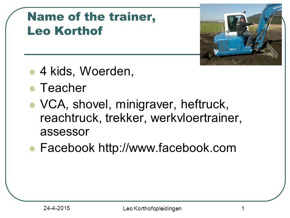 24-4-2015 Leo Korthofopleidingen 1 Name of the trainer, Leo Korthof 4 kids, Woerden, Teacher VCA, shovel, minigraver, heftruck, reachtruck, trekker, werkvloertrainer, assessor Facebook http://www.facebook.com