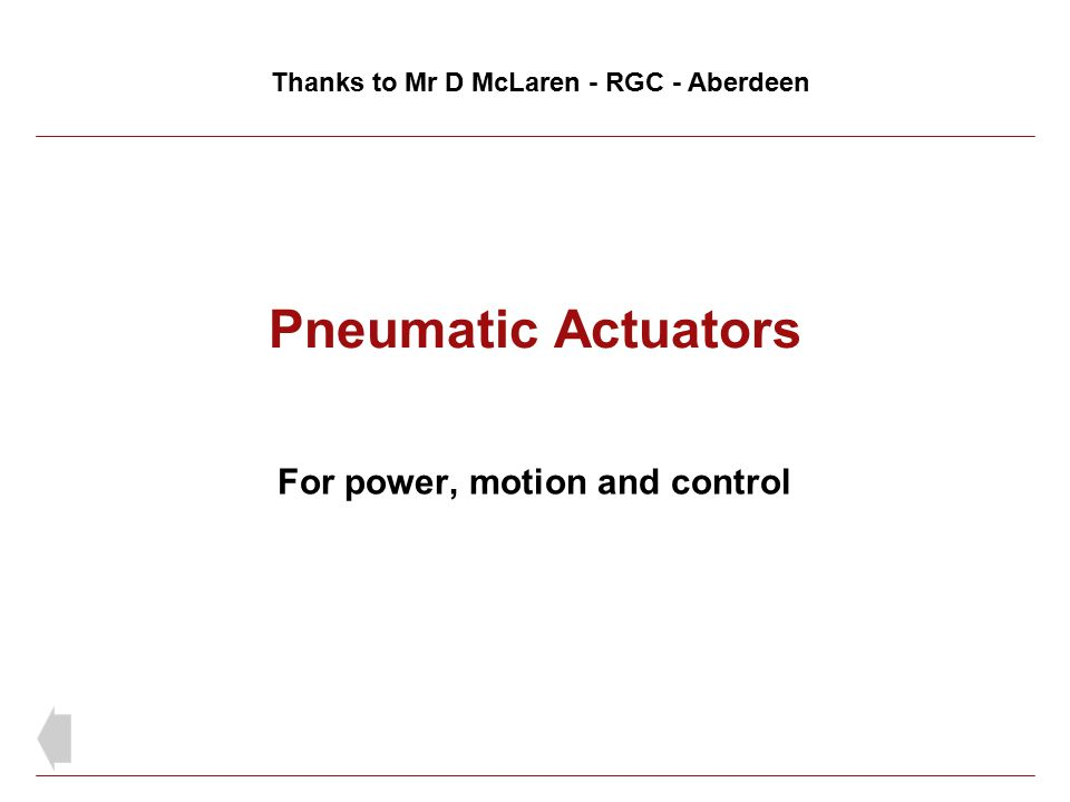Pneumatic Actuators For power, motion and control Thanks to Mr D McLaren - RGC - Aberdeen