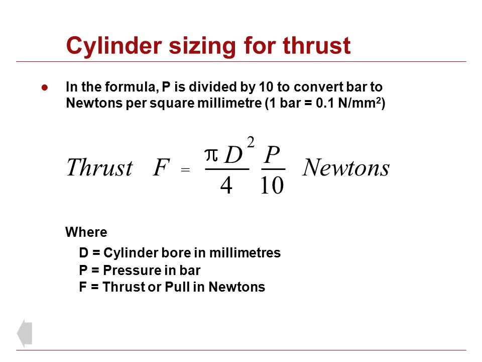 Cylinder sizing for thrust In the formula, P is divided by 10 to convert bar to Newtons per square millimetre (1 bar = 0.1 N/mm 2 ) Where D = Cylinder