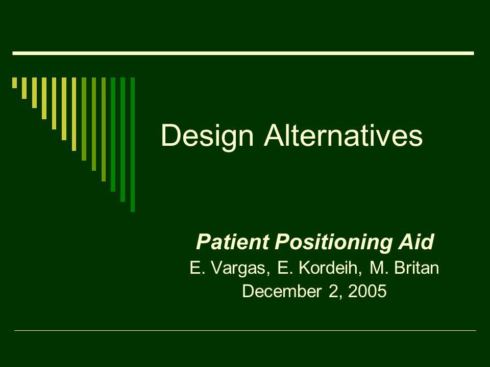 Design Alternatives Patient Positioning Aid E. Vargas, E. Kordeih, M. Britan December 2, 2005