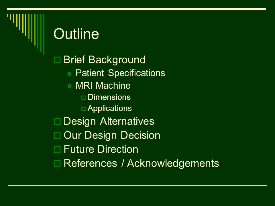 Outline  Brief Background Patient Specifications MRI Machine  Dimensions  Applications  Design Alternatives  Our Design Decision  Future Direction  References / Acknowledgements