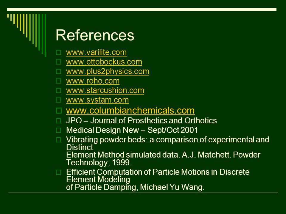 References  www.varilite.com www.varilite.com  www.ottobockus.com www.ottobockus.com  www.plus2physics.com www.plus2physics.com  www.roho.com www.roho.com  www.starcushion.com www.starcushion.com  www.systam.com www.systam.com  www.columbianchemicals.com www.columbianchemicals.com  JPO – Journal of Prosthetics and Orthotics  Medical Design New – Sept/Oct 2001  Vibrating powder beds: a comparison of experimental and Distinct Element Method simulated data.