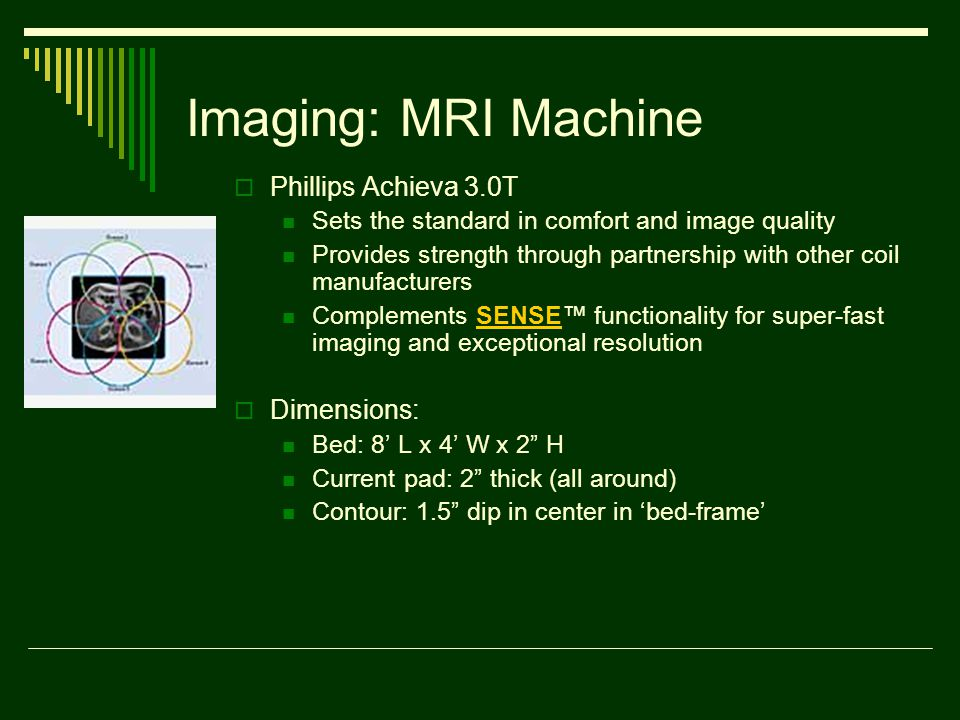 Imaging: MRI Machine  Phillips Achieva 3.0T Sets the standard in comfort and image quality Provides strength through partnership with other coil manufacturers Complements SENSE™ functionality for super-fast imaging and exceptional resolutionSENSE  Dimensions: Bed: 8' L x 4' W x 2 H Current pad: 2 thick (all around) Contour: 1.5 dip in center in 'bed-frame'