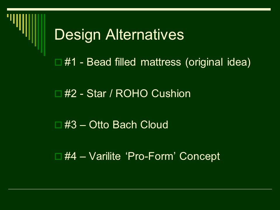 Design Alternatives  #1 - Bead filled mattress (original idea)  #2 - Star / ROHO Cushion  #3 – Otto Bach Cloud  #4 – Varilite 'Pro-Form' Concept